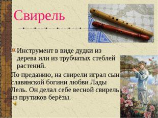 Свирель Инструмент в виде дудки из дерева или из трубчатых стеблей растений.