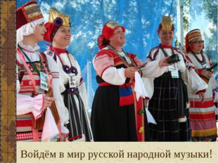 Войдём в мир русской народной музыки!