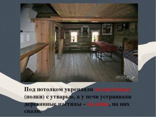 Под потолком укрепляли полавочники (полки) с утварью, а у печи устраивали дер