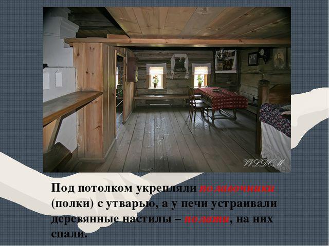 Под потолком укрепляли полавочники (полки) с утварью, а у печи устраивали дер...