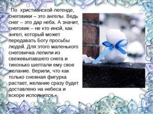 По христианской легенде, снеговики – это ангелы. Ведь снег – это дар неба. А