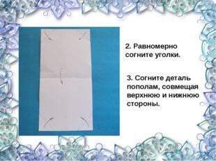 2. Равномерно согните уголки. 3. Согните деталь пополам, совмещая верхнюю и