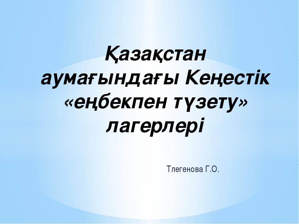 Тлегенова Г.О. Қазақстан аумағындағы Кеңестік «еңбекпен түзету» лагерлері