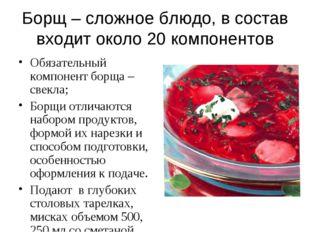 Борщ – сложное блюдо, в состав входит около 20 компонентов Обязательный компо