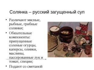 Солянка – русский загущенный суп Различают мясные, рыбные, грибные солянки; О
