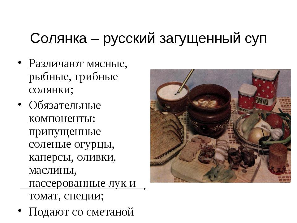 Солянка – русский загущенный суп Различают мясные, рыбные, грибные солянки; О...