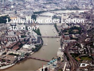 1. What river does London stand on?