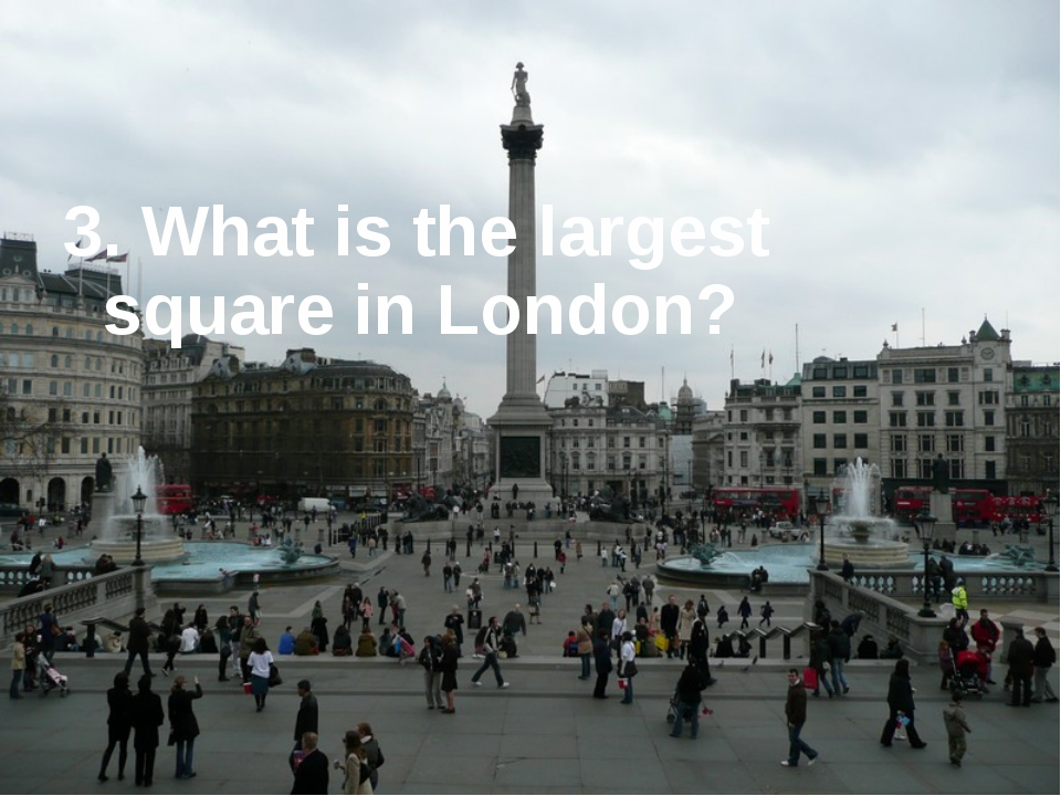 3. What is the largest square in London?