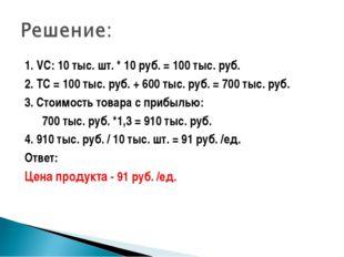 1. VC: 10 тыс. шт. * 10 руб. = 100 тыс. руб. 2. TC = 100 тыс. руб. + 600 тыс.