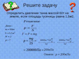 Определить давление танка массой 60т на землю, если площадь гусеницы равна 1,