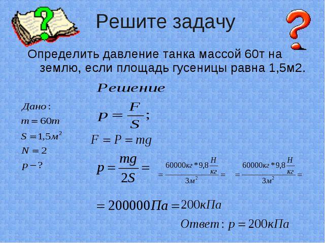 Определить давление танка массой 60т на землю, если площадь гусеницы равна 1,...