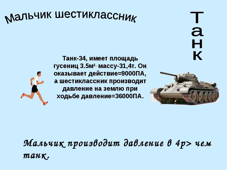 Танк-34, имеет площадь гусениц 3.5м2, массу-31,4т. Он оказывает действие=9000...