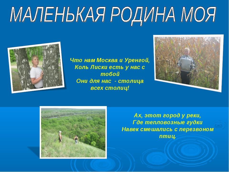 Что нам Москва и Уренгой, Коль Лиски есть у нас с тобой Они для нас - столица...