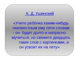 К. Д. Ушинский «Учите ребёнка каким-нибудь неизвестным ему пяти словам - он