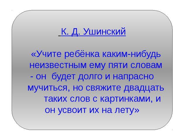 К. Д. Ушинский «Учите ребёнка каким-нибудь неизвестным ему пяти словам - он...