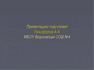 Презентацию подготовил Никифоров А.А МБОУ Видновская СОШ №4