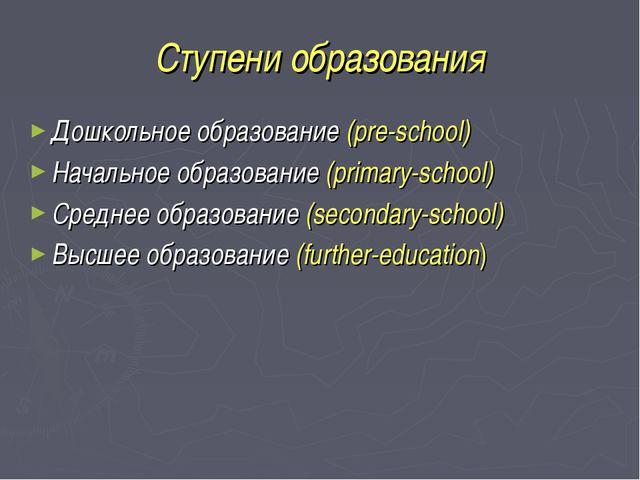Ступени образования Дошкольное образование (pre-school) Начальное образование...