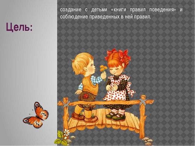 Цель: создание с детьми «книги правил поведения» и соблюдение приведенных в н...