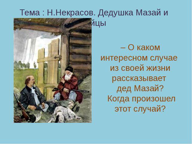 Тема : Н.Некрасов. Дедушка Мазай и зайцы – О каком интересном случае из своей...