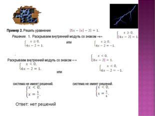 Пример 2. Решить уравнение Решение. 1. Раскрываем внутренний модуль со знаком