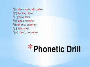 Phonetic Drill [w] whale, white, what, wheel [ð] this, they, these [Ѳ] thank,