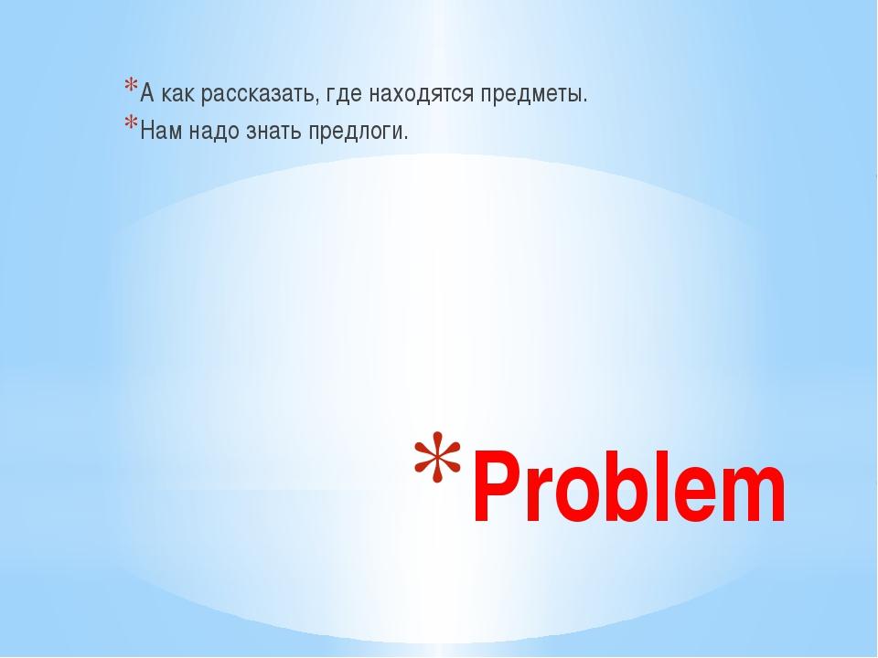 Problem А как рассказать, где находятся предметы. Нам надо знать предлоги.