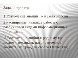 Задачи проекта 1.Углубление знаний о музеях России. 2.Расширение навыков рабо