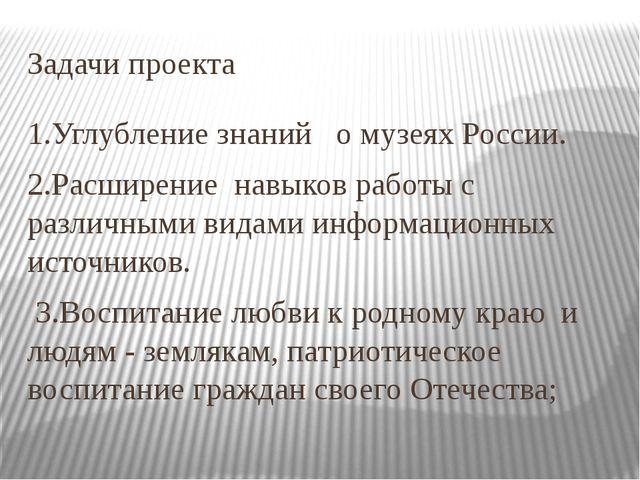 Задачи проекта 1.Углубление знаний о музеях России. 2.Расширение навыков рабо...