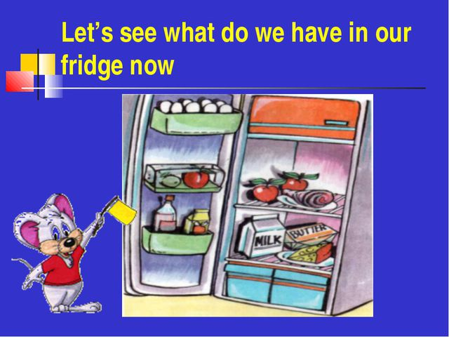 Let's see what do we have in our fridge now