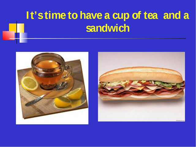 It's time to have a cup of tea and a sandwich