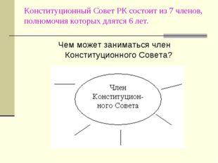 Конституционный Совет РК состоит из 7 членов, полномочия которых длятся 6 лет