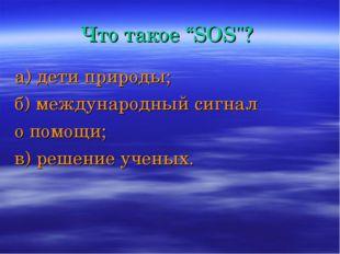 """Что такое """"SOS""""? а) дети природы; б) международный сигнал о помощи; в) решени"""