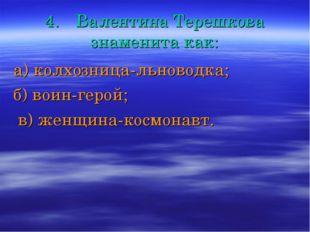 4.Валентина Терешкова знаменита как: а) колхозница-льноводка; б) воин-герой;