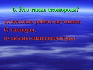 5. Кто такие скоморохи? а) веселые ребята-шутники; б) танцоры; в) акыны-импро