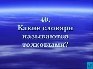 40. Какие словари называются толковыми?
