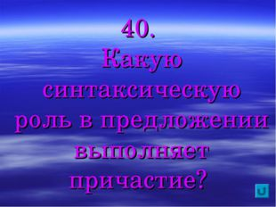 40. Какую синтаксическую роль в предложении выполняет причастие?