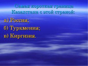 Самая короткая граница Казахстана с этой страной: а) Россия; б) Туркмения; в)