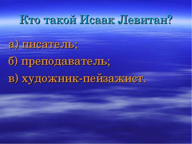 Кто такой Исаак Левитан? а) писатель; б) преподаватель; в) художник-пейзажист.
