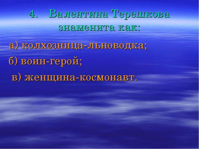 4.Валентина Терешкова знаменита как: а) колхозница-льноводка; б) воин-герой;...