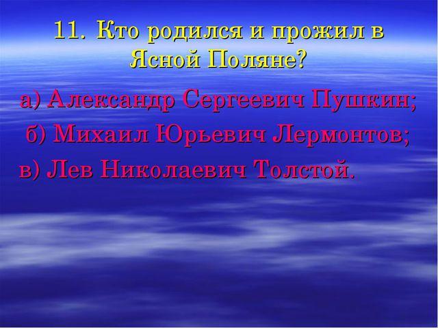 11.Кто родился и прожил в Ясной Поляне? а) Александр Сергеевич Пушкин; б) Ми...