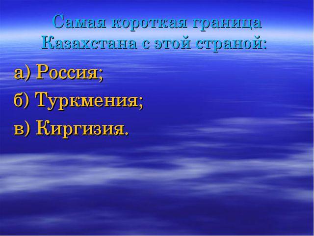 Самая короткая граница Казахстана с этой страной: а) Россия; б) Туркмения; в)...