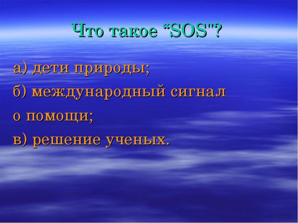 """Что такое """"SOS""""? а) дети природы; б) международный сигнал о помощи; в) решени..."""