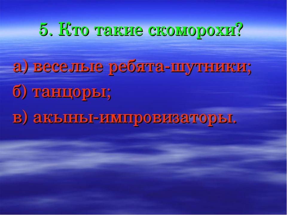 5. Кто такие скоморохи? а) веселые ребята-шутники; б) танцоры; в) акыны-импро...