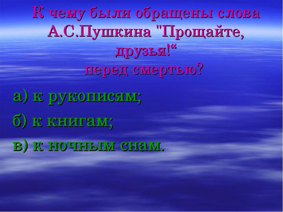 """К чему были обращены слова А.С.Пушкина """"Прощайте, друзья!"""" перед смертью? а)..."""