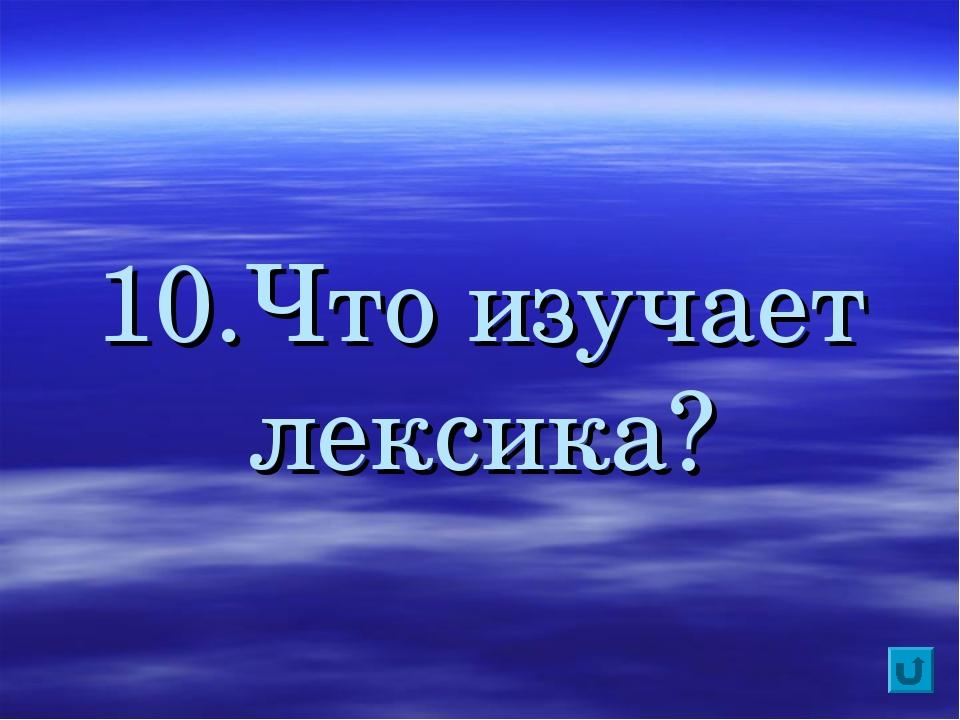 10.Что изучает лексика?