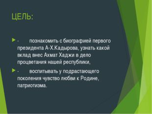 ЦЕЛЬ: ·познакомить с биографией первого президента А-Х.Кадырова, узна