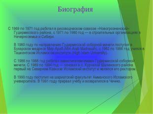 Биография С 1969 по 1971 год работал в рисоводческом совхозе «Новогрозненский