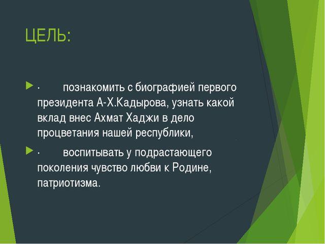ЦЕЛЬ: ·познакомить с биографией первого президента А-Х.Кадырова, узна...