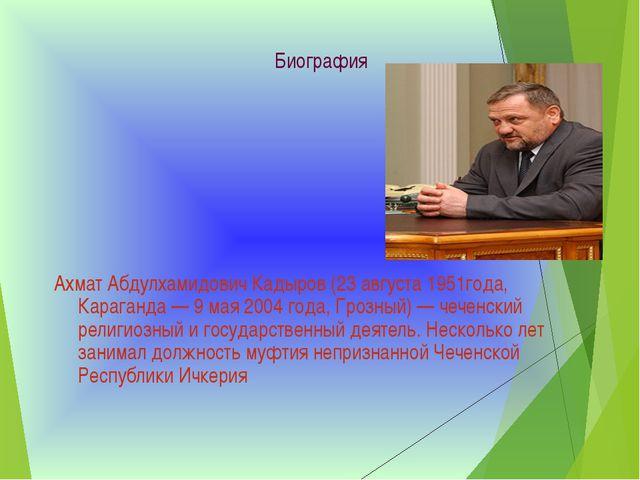 Биография Ахмат Абдулхамидович Кадыров (23 августа 1951года, Караганда — 9 ма...