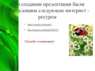 При создании презентации были использованы следующие интернет - ресурсы https